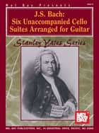 J.S. Bach Six Unaccompanied Cello Suites Arranged for Guitar ebook by Stanley Yates