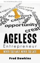 Ageless Entrepreneur - Never Too Early, Never Too Late ebook by Fred Dawkins