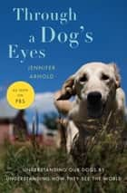 Through a Dog's Eyes (Enhanced Edition) - Understanding Our Dogs by Understanding How They See the World ebook by Jennifer Arnold