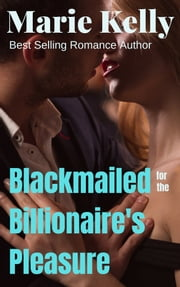 Blackmailed For The Billionaires Pleasure ebook by Marie Kelly