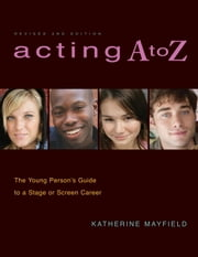 Acting A to Z (Revised Second Edition) - The Young Person's Guide to a Stage Or Screen Career ebook by Katherine Mayfield