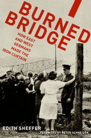 Burned Bridge - How East and West Germans Made the Iron Curtain ebook by Edith Sheffer