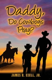 Daddy, Do Cowboys Pray? ebook by James R. Ezell