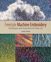 Freestyle Machine Embroidery - Techniques and Inspiration for Fiber Art ebook by Carol Shinn