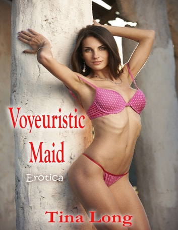Voyeuristic Maid: Erotica ebook by Tina Long