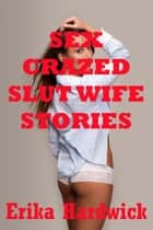 Sex-Crazed Slut Wife Stories (Five Hardcore Wife Sex Erotica Stories) ebook by Erika Hardwick