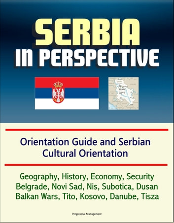 Serbia in Perspective: Orientation Guide and Serbian Cultural Orientation: Geography, History, Economy, Security, Belgrade, Novi Sad, Nis, Subotica, Dusan, Balkan Wars, Tito, Kosovo, Danube, Tisza ebook by Progressive Management