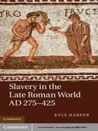 Slavery in the Late Roman World, AD 275–425 ebook by Kyle Harper