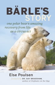 Barle's Story - One Polar Bear's Amazing Recover from Life as a Circus Act ebook by Else Poulsen