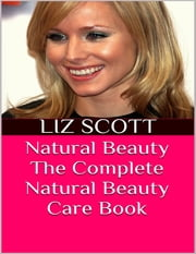 Natural Beauty: The Complete Natural Beauty Care Book ebook by Liz Scott