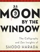 Moon by the Window - The Calligraphy and Zen Insights of Shodo Harada ebook by Shodo Harada Roshi, Priscilla Daichi Storandt, Tim Jundo Williams,...