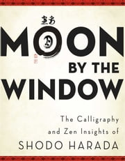 Moon by the Window - The Calligraphy and Zen Insights of Shodo Harada ebook by Shodo Harada Roshi,Priscilla Daichi Storandt,Tim Jundo Williams,Jane Shotaku Lago