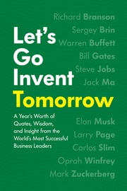 Let's Go Invent Tomorrow - A Year's Worth of Quotes, Wisdom, and Insight from the World's Most Successful Business Leaders ebook by Jessica Easto