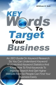 Keywords To Target Your Business - An SEO Guide On Keyword Research So You Can Understand Keyword Analysis And Keyword Statistics And Know How To Find Keywords Using Keyword Tools To Improve Search And Get Higher Website Rank So People Can Find Your Business Easily ebook by William G. Suh