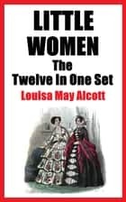 LITTLE WOMEN - THE TWELVE IN ONE SET ebook by Louisa May Alcott