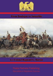 From Boulogne to Austerlitz – Napoleon's Campaign of 1805 ebook by Lt.-Colonel Reginald G. Burton