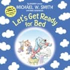 Let's Get Ready for Bed eBook by Michael W. Smith, Mike Nawrocki