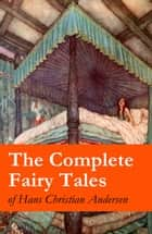 The Complete Fairy Tales of Hans Christian Andersen ebook by Hans Christian  Andersen