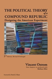 The Political Theory of a Compound Republic - Designing the American Experiment ebook by Vincent Ostrom,Barbara Allen