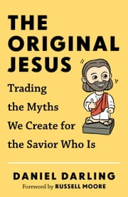 The Original Jesus - Trading the Myths We Create for the Savior Who Is ebook by Daniel Darling,Russell Moore