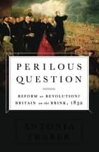 Perilous Question - Reform or Revolution? Britain on the Brink, 1832 ebook by Antonia Fraser