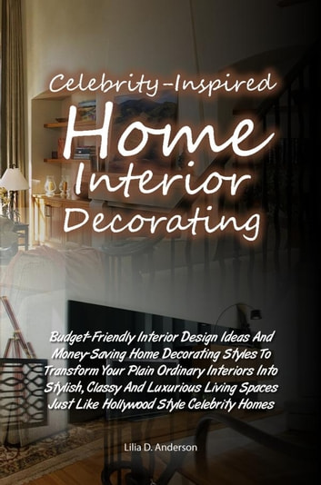 Celebrity-Inspired Home Interior Decorating - Budget-Friendly Interior Design Ideas And Money-Saving Home Decorating Styles To Transform Your Plain Ordinary Interiors Into Stylish, Classy And Luxurious Living Spaces Just Like Hollywood Style Celebrity Homes ebook by Lilia D. Anderson