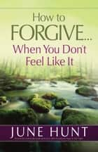 How to Forgive...When You Don't Feel Like It ebook by June Hunt