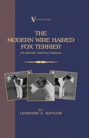 The Modern Wire Haired Fox Terrier - Its History, Points & Training (A Vintage Dog Books Breed Classic) ebook by Leonard E. Naylor
