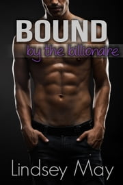 Bound By The Billionaire (BDSM Erotica) ebook by Lindsey May