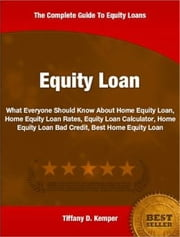 Equity Loan - What Everyone Should Know About Home Equity Loan, Home Equity Loan Rates, Equity Loan Calculator, Home Equity Loan Bad Credit, Best Home Equity Loan ebook by Tiffany D. Kemper
