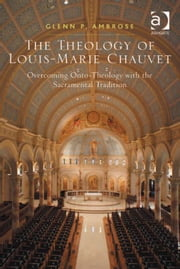 The Theology of Louis-Marie Chauvet - Overcoming Onto-Theology with the Sacramental Tradition ebook by Dr Glenn P Ambrose
