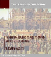 The Venetian Republic, Its Rise, Its Growth, and Its Fall. A.D. 409-1797 ebook by W. Carew Hazlitt