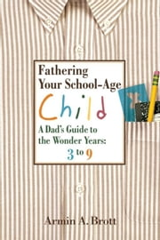 Fathering Your School-Age Child - A Dad's Guide to the Wonder Years: 3 to 9 ebook by Armin A. Brott