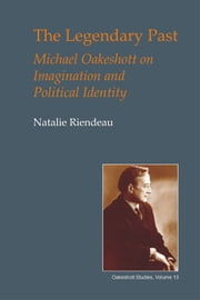 The Legendary Past - Michael Oakeshott on Imagination and Political Identity ebook by Natalie Riendeau