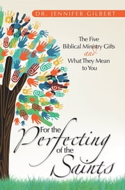 For the Perfecting of the Saints - The Five Biblical Ministry Gifts and What They Mean to You ebook by Dr. Jennifer Gilbert