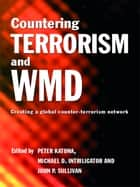 Countering Terrorism and WMD - Creating a Global Counter-Terrorism Network ebook by Peter Katona, Michael D. Intriligator, John P. Sullivan