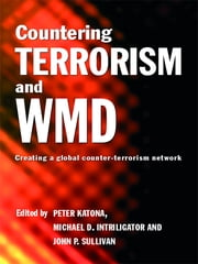 Countering Terrorism and WMD - Creating a Global Counter-Terrorism Network ebook by Peter Katona,Michael D. Intriligator,John P. Sullivan