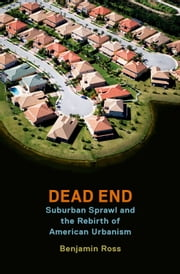 Dead End: Suburban Sprawl and the Rebirth of American Urbanism ebook by Benjamin Ross