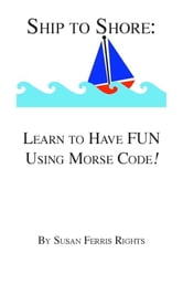 Ship to Shore: Learn to Have FUN Using Morse Code! ebook by Susan Ferris Rights