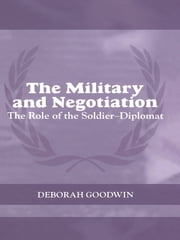 The Military and Negotiation - The Role of the Soldier-Diplomat ebook by Deborah Goodwin