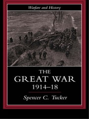 The Great War, 1914-1918 ebook by Spencer Tucker