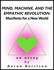 Mind, Machine, and the Empathic Revolution: Manifesto for a New World ebook by Aaron Garrison