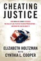 Cheating Justice - How Bush and Cheney Attacked the Rule of Law and Plotted to Avoid Prosecution- and What We Can Do about It ebook by Cynthia Cooper, Elizabeth Holtzman