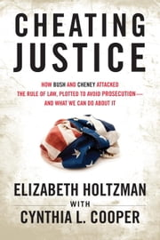 Cheating Justice - How Bush and Cheney Attacked the Rule of Law and Plotted to Avoid Prosecution? and What We Can Do about It ebook by Cynthia Cooper,Elizabeth Holtzman