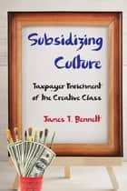 Subsidizing Culture - Taxpayer Enrichment of the Creative Class ebook by James T. Bennett