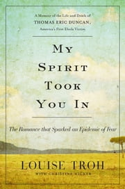 My Spirit Took You In - The Romance that Sparked an Epidemic of Fear: A Memoir of the Life and Death of Thomas Eric Duncan, America's First Ebola Victim ebook by Louise Troh,Christine Wicker