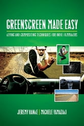 Greenscreen Made Easy - Keying and Compositing Techniques for Indie Filmmakers ebook by Jeremy Hanke,Michele Yamazaki
