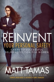 Reinvent Your Personal Safety - 3 Keys to Successful Self-Protection for Women ebook by Matt Tamas, Scott Mann