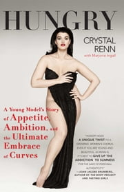 Hungry - A Young Model's Story of Appetite, Ambition and the Ultimate Embrace of Curves ebook by Crystal Renn,Marjorie Ingall