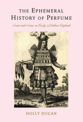 The Ephemeral History of Perfume - Scent and Sense in Early Modern England ebook by Holly Dugan